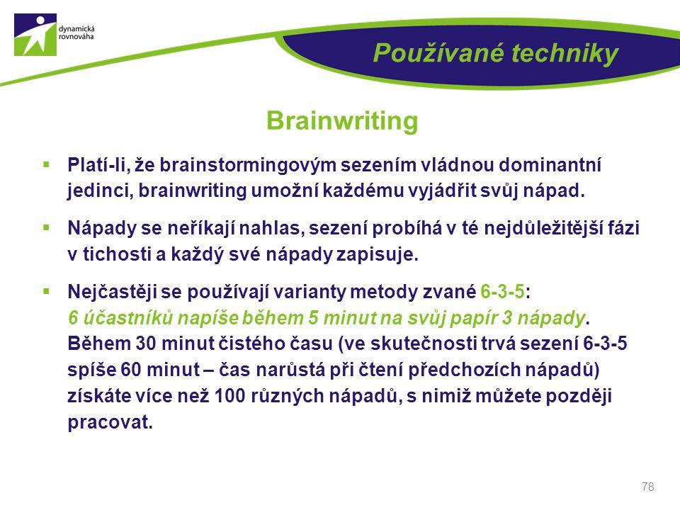 78 Používané techniky Brainwriting  Platí-li, že brainstormingovým sezením vládnou dominantní jedinci, brainwriting umožní každému vyjádřit svůj nápa