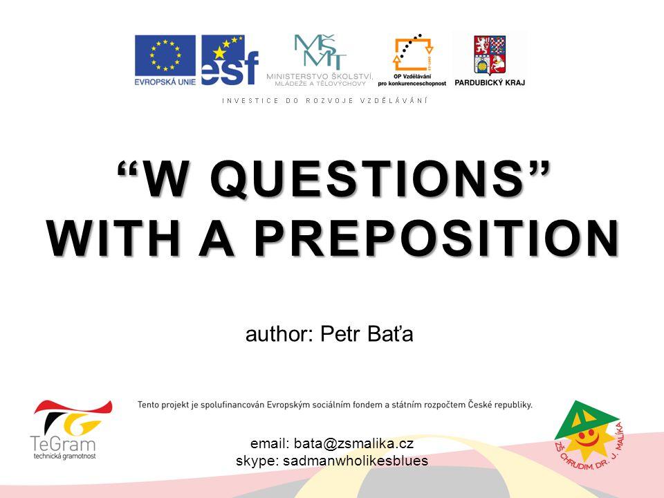"email: bata@zsmalika.cz skype: sadmanwholikesblues ""W QUESTIONS"" WITH A PREPOSITION author: Petr Baťa"