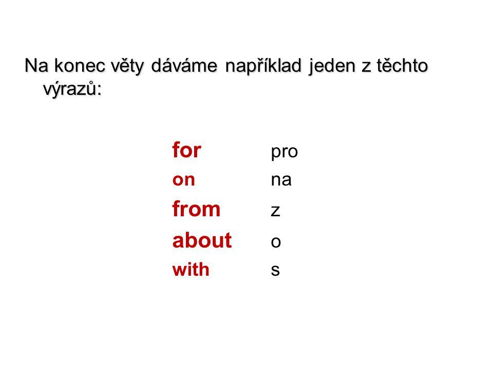 Na konec věty dáváme například jeden z těchto výrazů: for pro on na from z about o with s