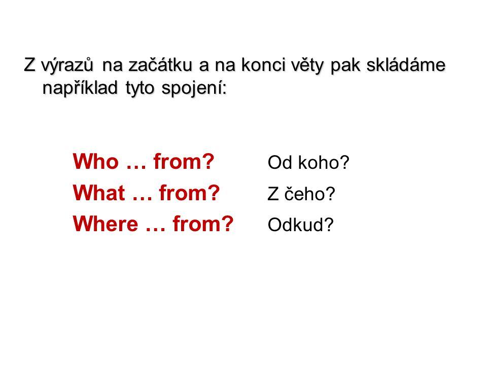 Z výrazů na začátku a na konci věty pak skládáme například tyto spojení: Who … from? Od koho? What … from? Z čeho? Where … from? Odkud?