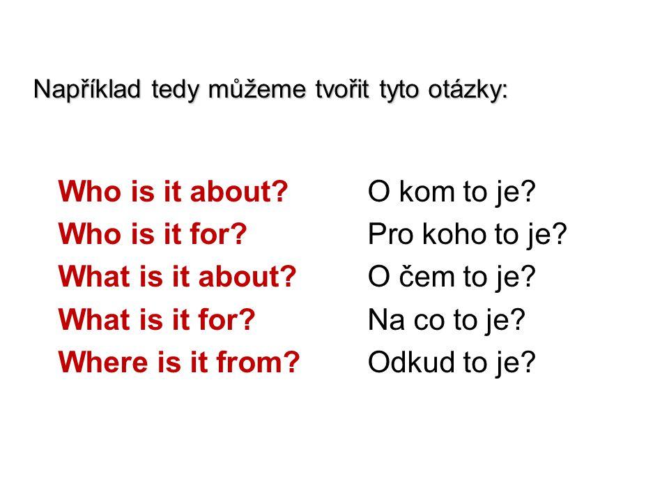Například tedy můžeme tvořit tyto otázky: Who is it about?O kom to je? Who is it for?Pro koho to je? What is it about?O čem to je? What is it for?Na c