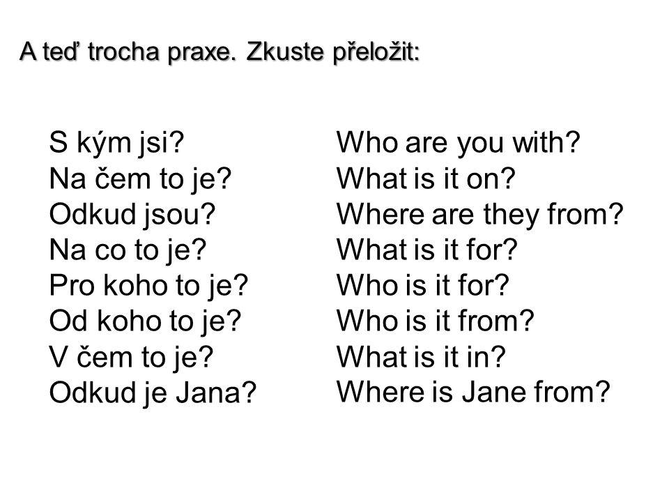 A teď trocha praxe. Zkuste přeložit: S kým jsi? Na čem to je? Odkud jsou? Na co to je? Pro koho to je? Od koho to je? V čem to je? Odkud je Jana? Who