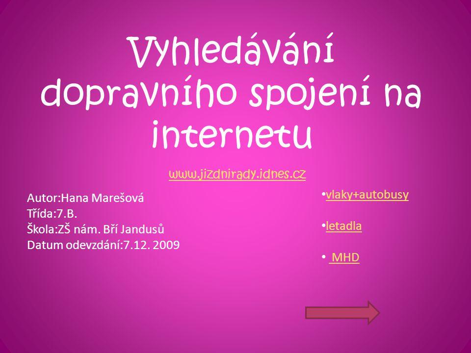 Vyhledávání dopravního spojení na internetu www.jizdnirady.idnes.cz vlaky+autobusy letadla MHD Autor:Hana Marešová Třída:7.B. Škola:ZŠ nám. Bří Jandus
