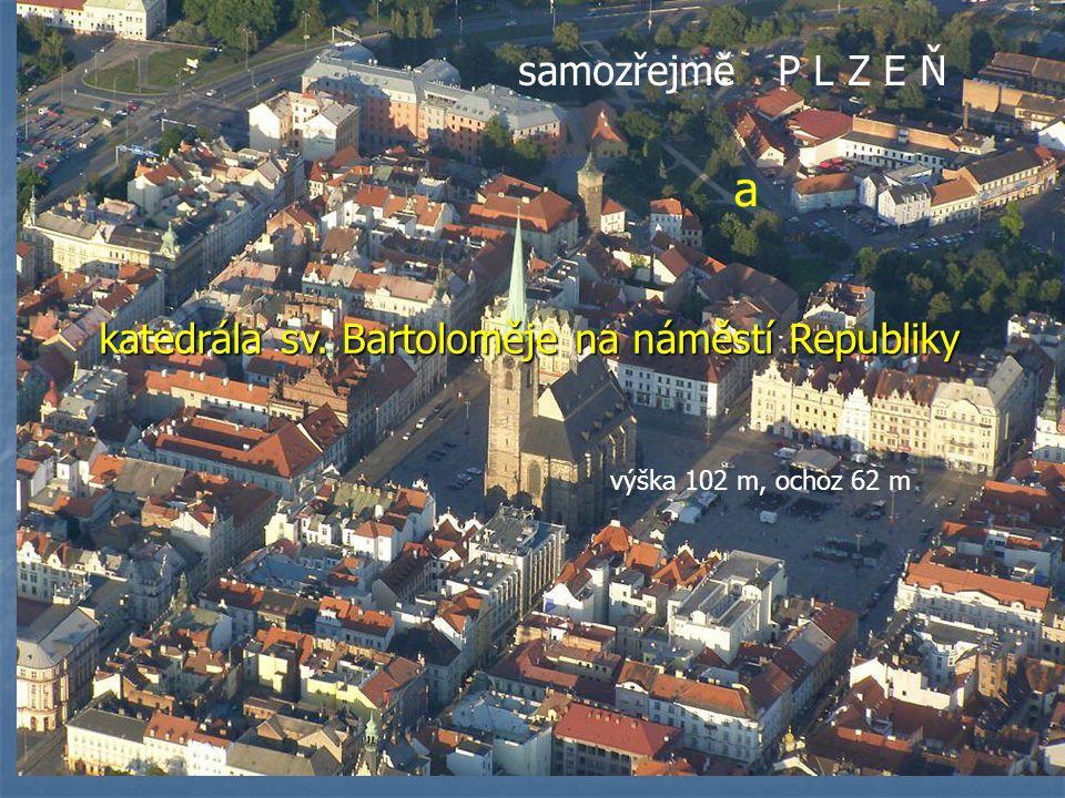 samozřejmě P L Z E Ň a katedrála sv. Bartoloměje na náměstí Republiky výška 102 m, ochoz 62 m