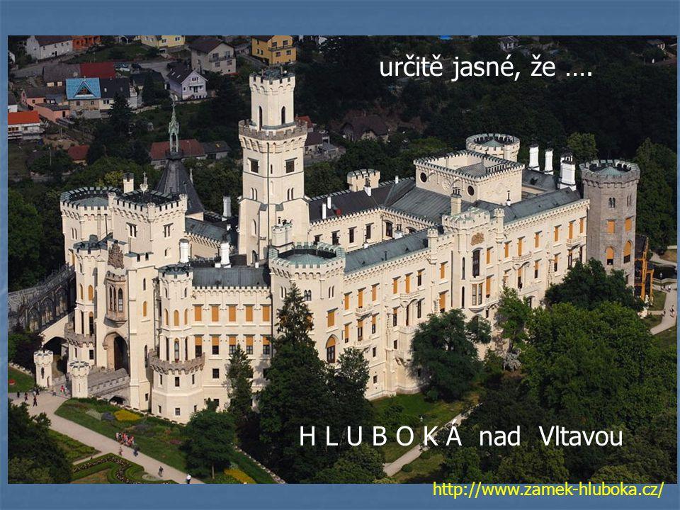 H L U B O K Á nad Vltavou určitě jasné, že …. http://www.zamek-hluboka.cz/