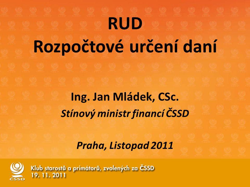 RUD Rozpočtové určení daní Ing. Jan Mládek, CSc. Stínový ministr financí ČSSD Praha, Listopad 2011