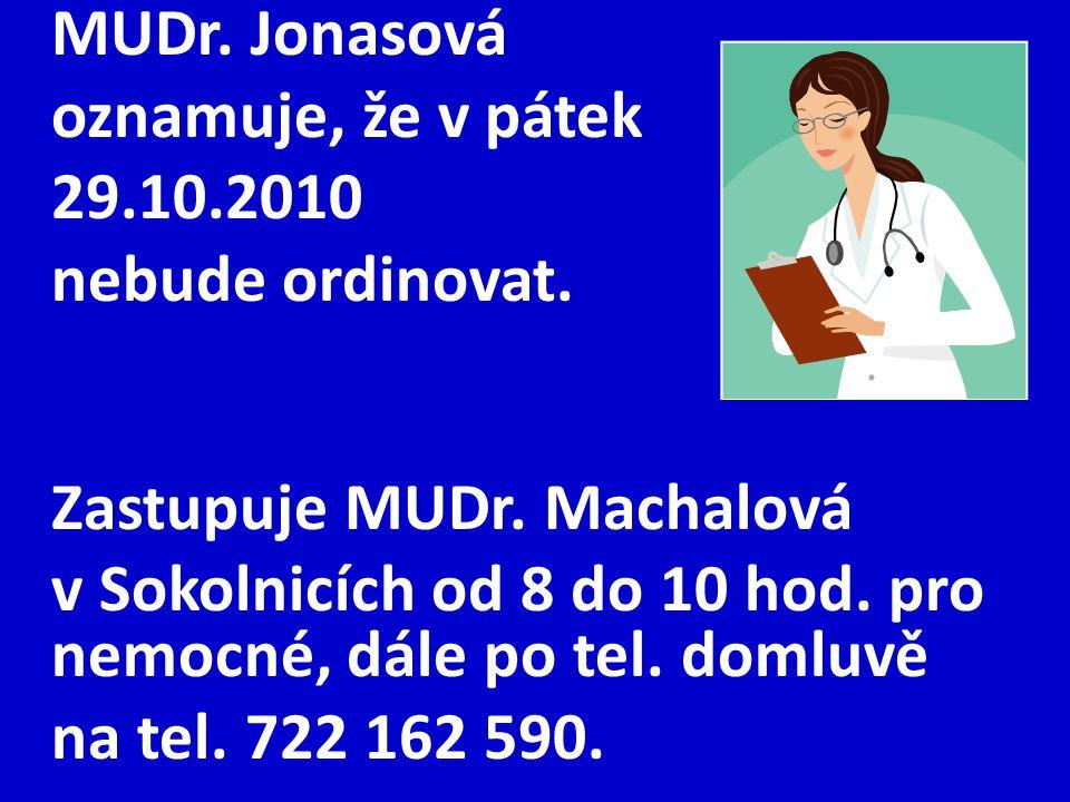 MUDr. Jonasová oznamuje, že v pátek 29.10.2010 nebude ordinovat. Zastupuje MUDr. Machalová v Sokolnicích od 8 do 10 hod. pro nemocné, dále po tel. dom