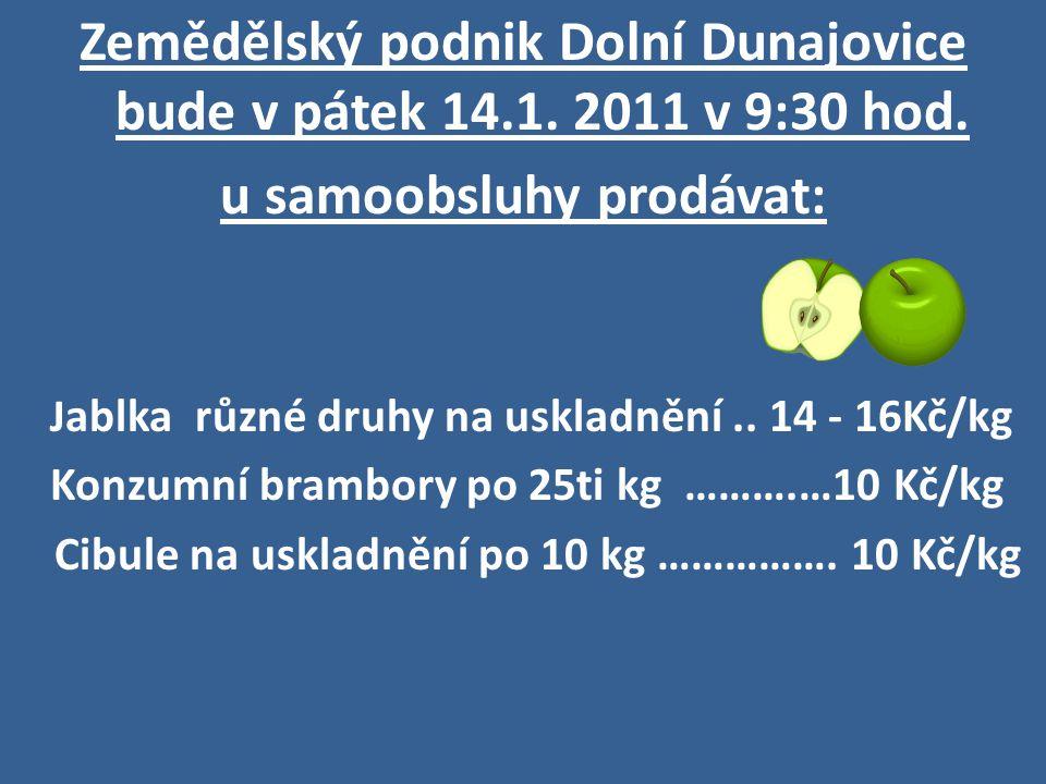 Zemědělský podnik Dolní Dunajovice bude v pátek 14.1. 2011 v 9:30 hod. u samoobsluhy prodávat: J ablka různé druhy na uskladnění.. 14 - 16Kč/kg Konzum