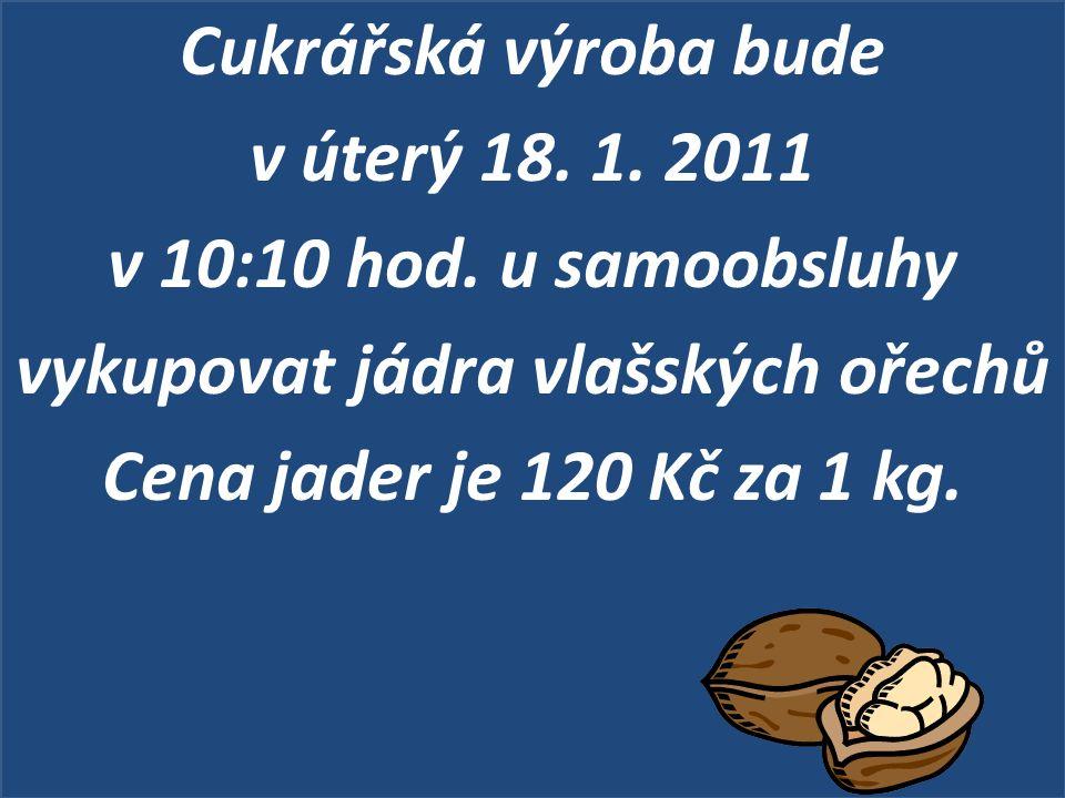 Cukrářská výroba bude v úterý 18. 1. 2011 v 10:10 hod. u samoobsluhy vykupovat jádra vlašských ořechů Cena jader je 120 Kč za 1 kg.