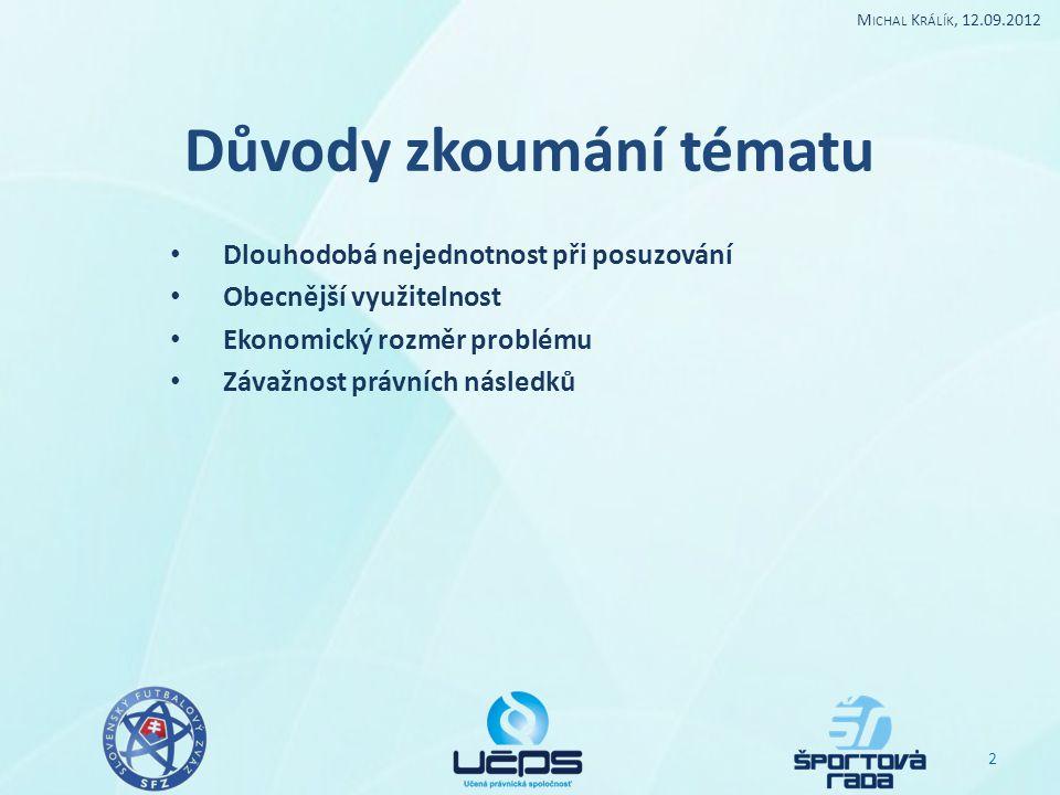 Důvody zkoumání tématu Dlouhodobá nejednotnost při posuzování Obecnější využitelnost Ekonomický rozměr problému Závažnost právních následků 2 M ICHAL K RÁLÍK, 12.09.2012