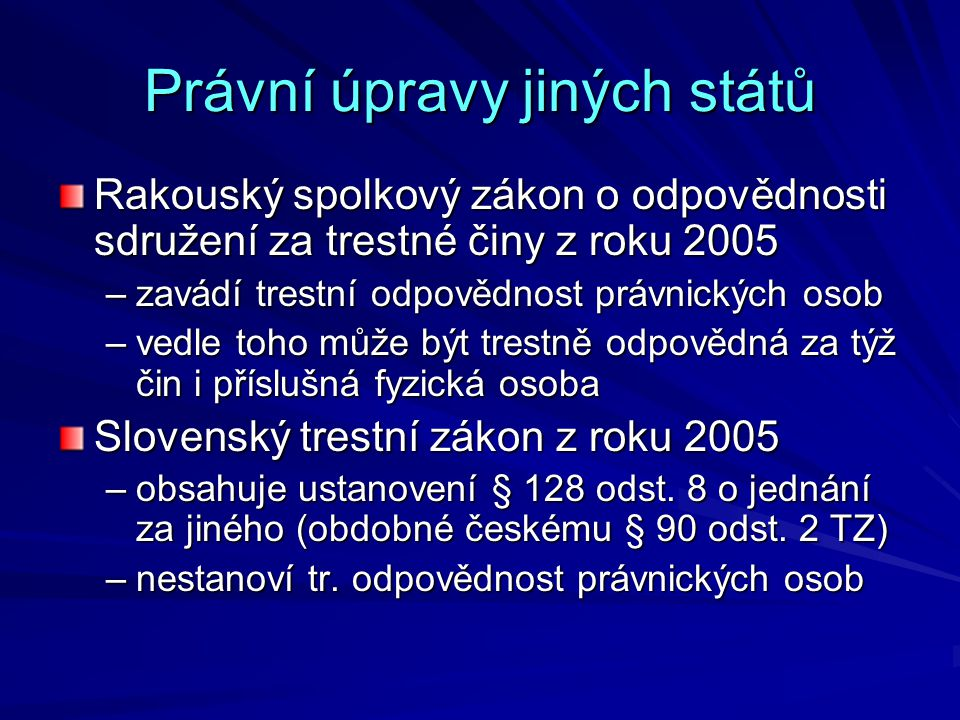 Právní úpravy jiných států Rakouský spolkový zákon o odpovědnosti sdružení za trestné činy z roku 2005 –zavádí trestní odpovědnost právnických osob –vedle toho může být trestně odpovědná za týž čin i příslušná fyzická osoba Slovenský trestní zákon z roku 2005 –obsahuje ustanovení § 128 odst.