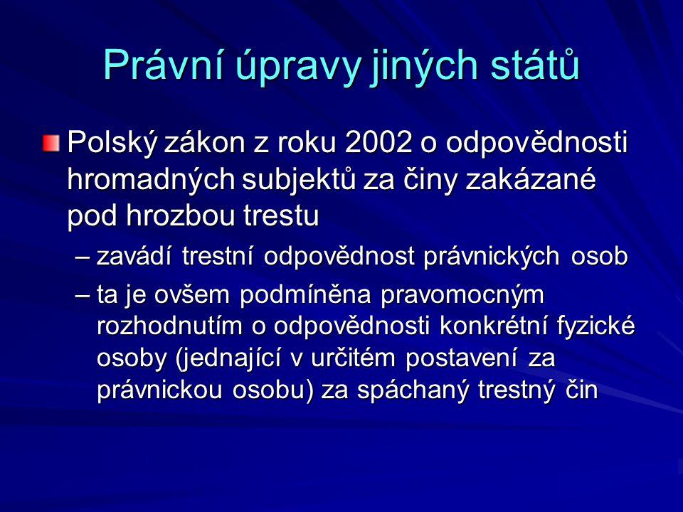 Právní úpravy jiných států Polský zákon z roku 2002 o odpovědnosti hromadných subjektů za činy zakázané pod hrozbou trestu –zavádí trestní odpovědnost právnických osob –ta je ovšem podmíněna pravomocným rozhodnutím o odpovědnosti konkrétní fyzické osoby (jednající v určitém postavení za právnickou osobu) za spáchaný trestný čin
