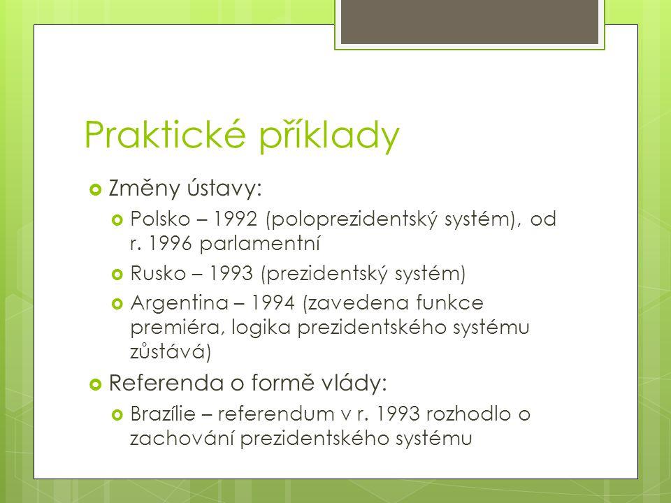 Praktické příklady  Změny ústavy:  Polsko – 1992 (poloprezidentský systém), od r. 1996 parlamentní  Rusko – 1993 (prezidentský systém)  Argentina