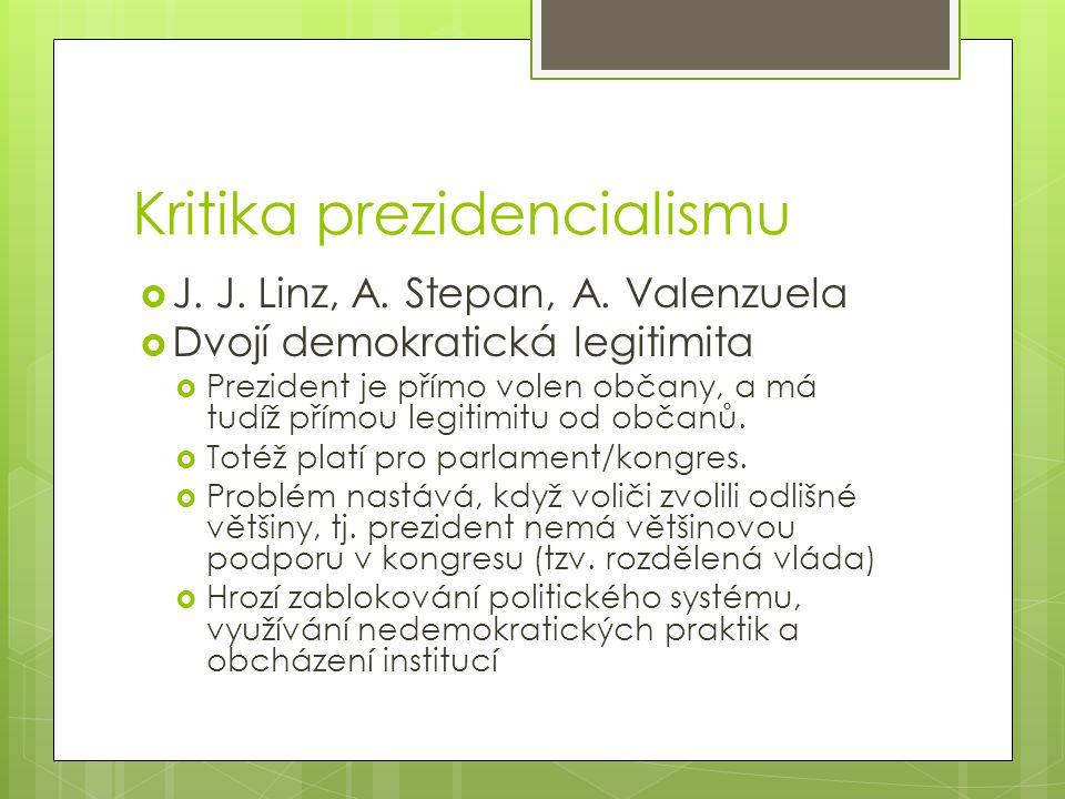 Kritika prezidencialismu  J. J. Linz, A. Stepan, A. Valenzuela  Dvojí demokratická legitimita  Prezident je přímo volen občany, a má tudíž přímou l