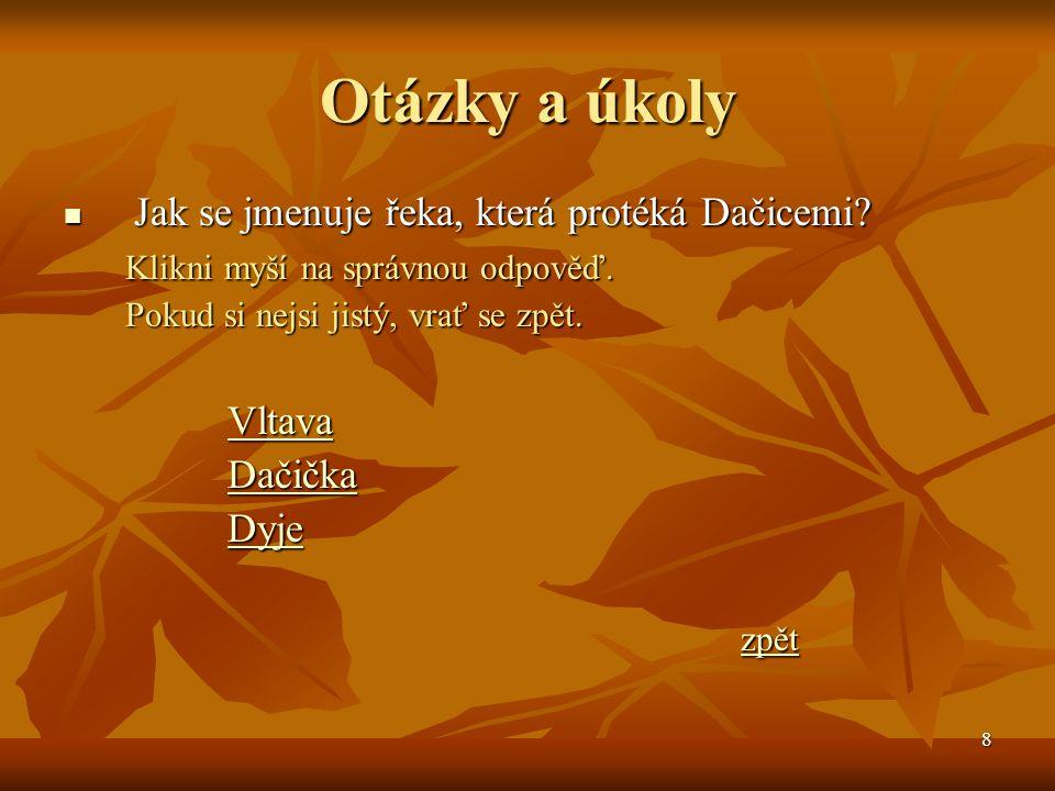 9 Odpověď = Vltava Bohužel tvá odpověď není správná, řeka, která protéká Dačicemi je mnohem menší.