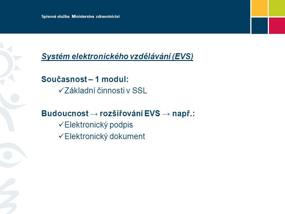 Spisová služba Ministerstva zdravotnictví Systém elektronického vzdělávání (EVS) Současnost – 1 modul: Základní činnosti v SSL Budoucnost → rozšiřování EVS → např.: Elektronický podpis Elektronický dokument
