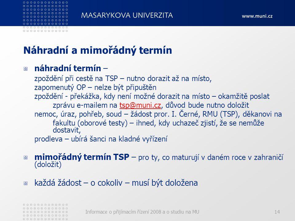 Informace o přijímacím řízení 2008 a o studiu na MU14 Náhradní a mimořádný termín náhradní termín – zpoždění při cestě na TSP – nutno dorazit až na místo, zapomenutý OP – nelze být připuštěn zpoždění - překážka, kdy není možné dorazit na místo – okamžitě poslat zprávu e-mailem na tsp@muni.cz, důvod bude nutno doložittsp@muni.cz nemoc, úraz, pohřeb, soud – žádost pror.
