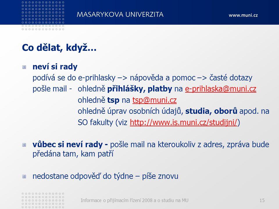Informace o přijímacím řízení 2008 a o studiu na MU15 Co dělat, když… neví si rady podívá se do e-prihlasky –> nápověda a pomoc –> časté dotazy pošle mail -ohledně přihlášky, platby na e-prihlaska@muni.cze-prihlaska@muni.cz ohledně tsp na tsp@muni.cztsp@muni.cz ohledně úprav osobních údajů, studia, oborů apod.