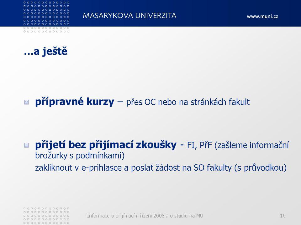 Informace o přijímacím řízení 2008 a o studiu na MU16 …a ještě přípravné kurzy – přes OC nebo na stránkách fakult přijetí bez přijímací zkoušky - FI, PřF (zašleme informační brožurky s podmínkami) zakliknout v e-prihlasce a poslat žádost na SO fakulty (s průvodkou)
