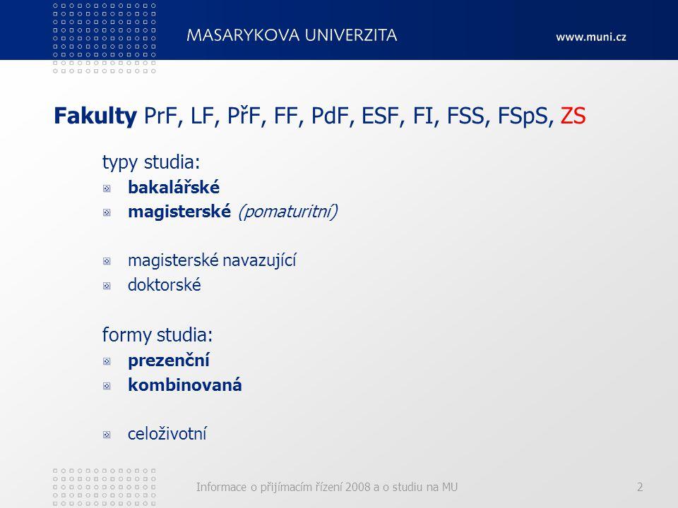 Informace o přijímacím řízení 2008 a o studiu na MU2 Fakulty PrF, LF, PřF, FF, PdF, ESF, FI, FSS, FSpS, ZS typy studia: bakalářské magisterské (pomaturitní) magisterské navazující doktorské formy studia: prezenční kombinovaná celoživotní