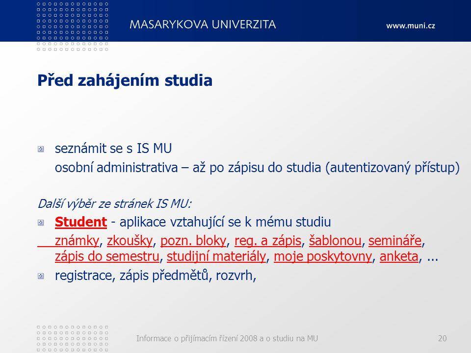 Informace o přijímacím řízení 2008 a o studiu na MU20 Před zahájením studia seznámit se s IS MU osobní administrativa – až po zápisu do studia (autentizovaný přístup) Další výběr ze stránek IS MU: StudentStudent - aplikace vztahující se k mému studiu známkyznámky, zkoušky, pozn.