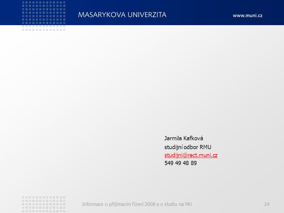 Informace o přijímacím řízení 2008 a o studiu na MU24 Jarmila Kafková studijní odbor RMU studijni@rect.muni.cz 549 49 48 89
