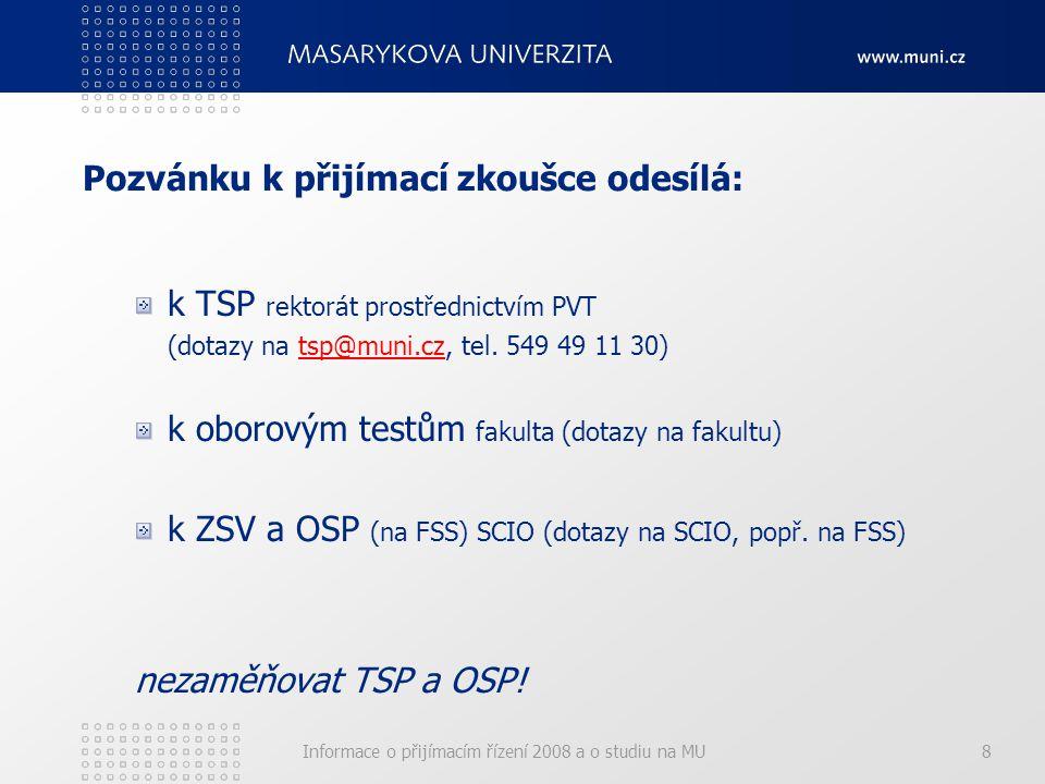 Informace o přijímacím řízení 2008 a o studiu na MU8 Pozvánku k přijímací zkoušce odesílá: k TSP rektorát prostřednictvím PVT (dotazy na tsp@muni.cz, tel.