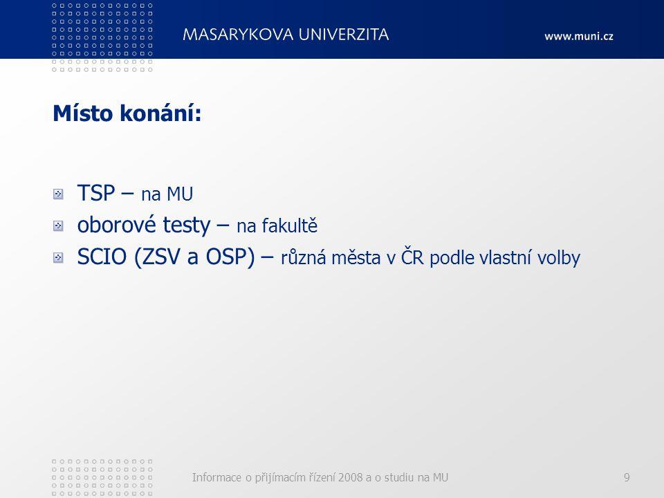 Informace o přijímacím řízení 2008 a o studiu na MU9 Místo konání: TSP – na MU oborové testy – na fakultě SCIO (ZSV a OSP) – různá města v ČR podle vlastní volby