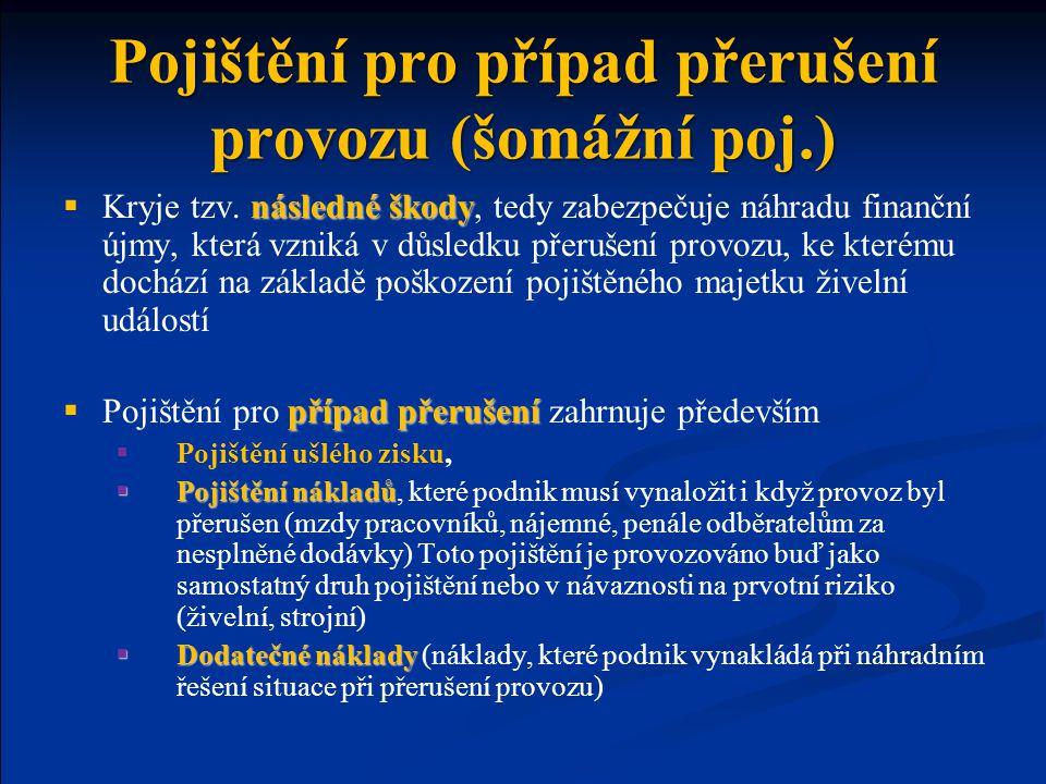 Pojištění pro případ přerušení provozu (šomážní poj.) následné škody  Kryje tzv. následné škody, tedy zabezpečuje náhradu finanční újmy, která vzniká