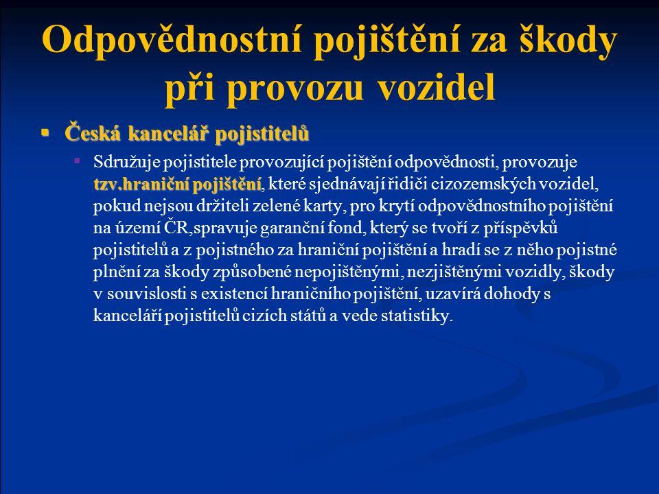Odpovědnostní pojištění za škody při provozu vozidel  Česká kancelář pojistitelů tzv.hraniční pojištění  Sdružuje pojistitele provozující pojištění