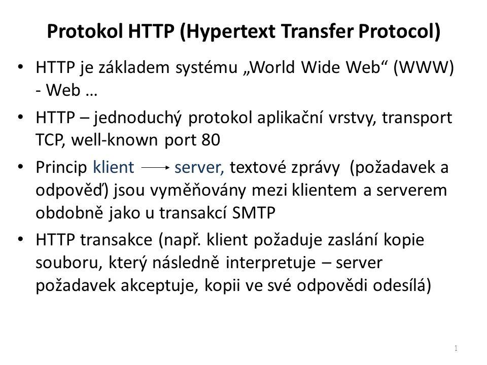 Protokol HTTP (Hypertext Transfer Protocol) Formát a obsah textových zpráv je specifikován v RFC dokumentech Vývoj HTTP – současná verze HTTP/1.1 (RFC 2616) – princip zpětné kompatibility Přínosy nové verze pro snížení zátěže sítě: – Vytváří trvalá spojení pro více požadavků klienta – Podporuje komprimaci a dekomprimaci dat – Možnost nastavení virtuálních serverů – Podpora intervalového přenosu – ……..