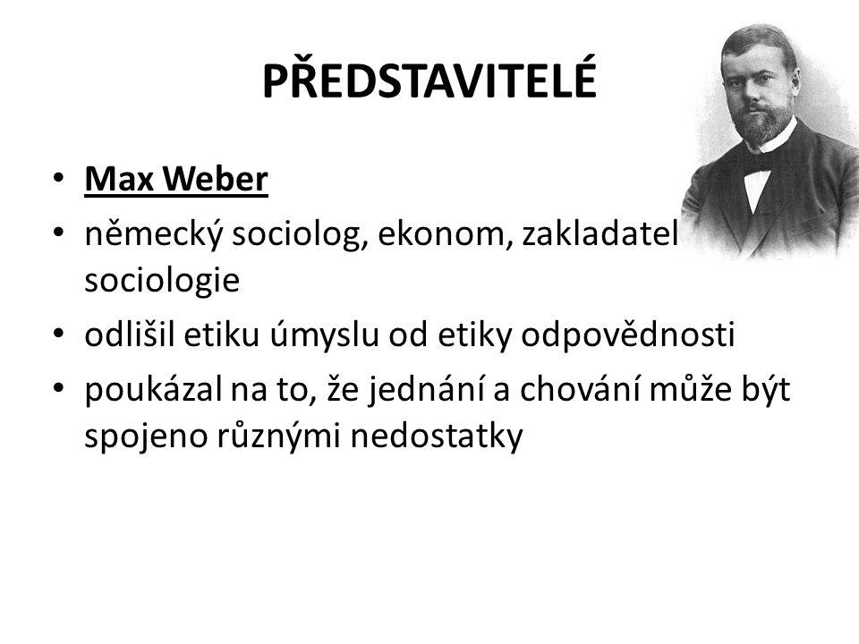 PŘEDSTAVITELÉ Max Weber německý sociolog, ekonom, zakladatel sociologie odlišil etiku úmyslu od etiky odpovědnosti poukázal na to, že jednání a chován