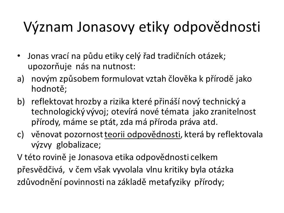 Význam Jonasovy etiky odpovědnosti Jonas vrací na půdu etiky celý řad tradičních otázek; upozorňuje nás na nutnost: a)novým způsobem formulovat vztah