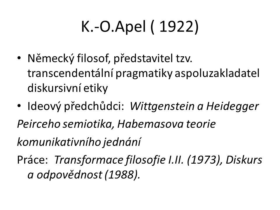 K.-O.Apel ( 1922) Německý filosof, představitel tzv. transcendentální pragmatiky aspoluzakladatel diskursivní etiky Ideový předchůdci: Wittgenstein a