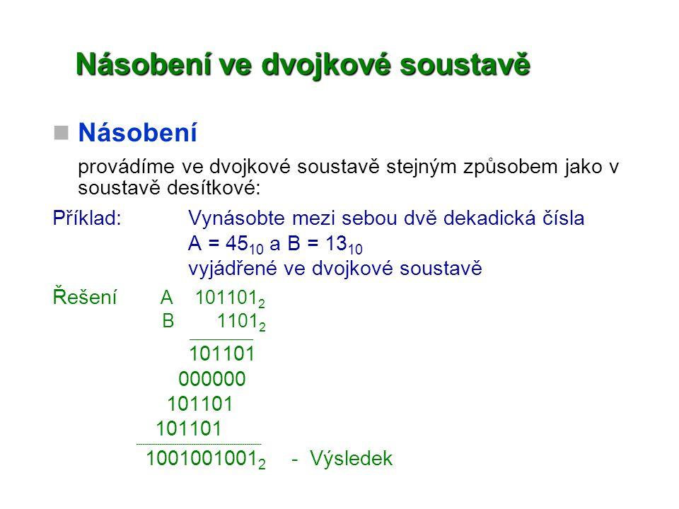 Násobení ve dvojkové soustavě Násobení provádíme ve dvojkové soustavě stejným způsobem jako v soustavě desítkové: Příklad:Vynásobte mezi sebou dvě dek