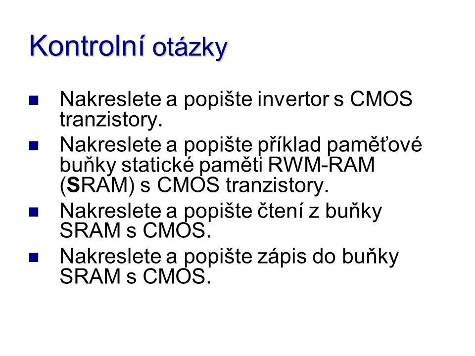 Kontrolní otázky Nakreslete a popište invertor s CMOS tranzistory. Nakreslete a popište příklad paměťové buňky statické paměti RWM-RAM (SRAM) s CMOS t