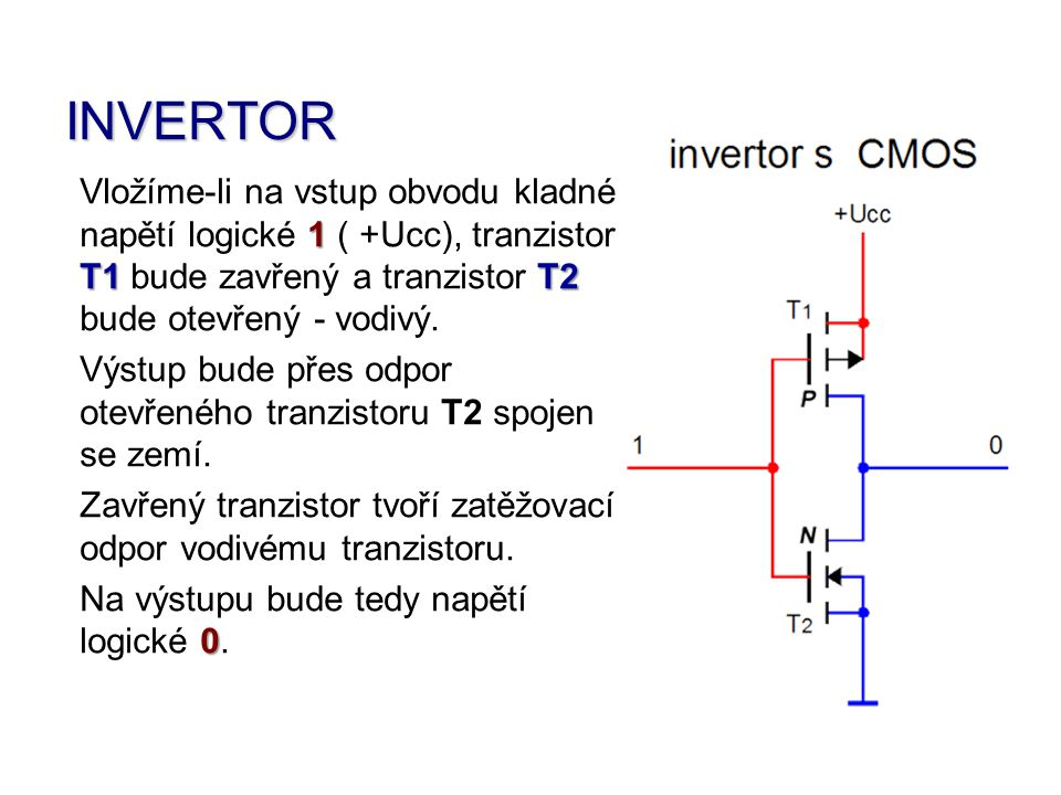 INVERTOR Vložíme-li na vstup obvodu kladné napětí logické 1 11 1 ( + ++ +Ucc), tranzistor T1 bude zavřený a tranzistor T TT T2 bude otevřený - vodivý.