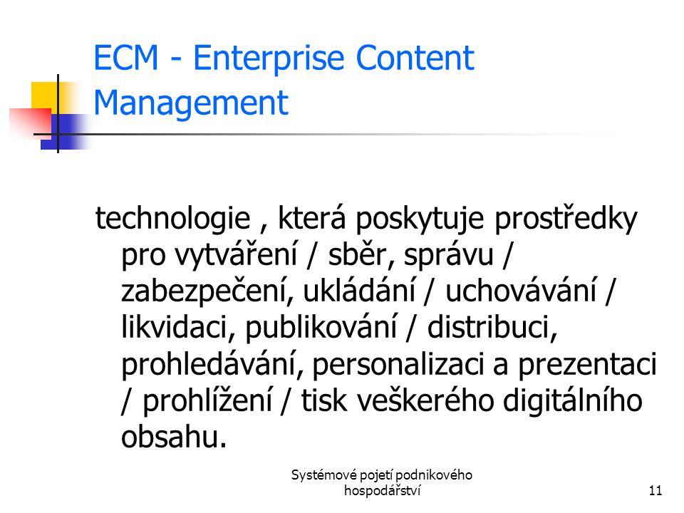 Systémové pojetí podnikového hospodářství11 ECM - Enterprise Content Management technologie, která poskytuje prostředky pro vytváření / sběr, správu /