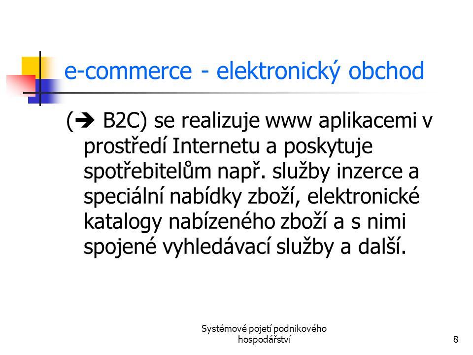 Systémové pojetí podnikového hospodářství8 e-commerce - elektronický obchod (  B2C) se realizuje www aplikacemi v prostředí Internetu a poskytuje spo