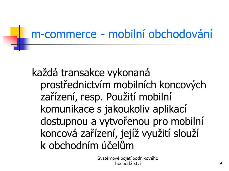 Systémové pojetí podnikového hospodářství9 m-commerce - mobilní obchodování každá transakce vykonaná prostřednictvím mobilních koncových zařízení, res