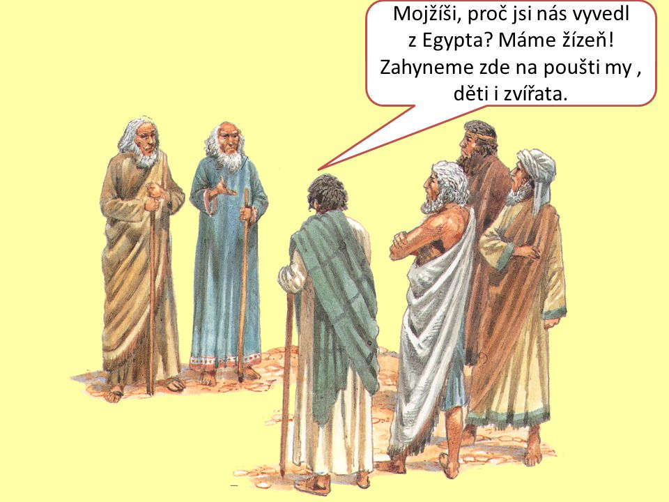 Mojžíši, proč jsi nás vyvedl z Egypta? Máme žízeň! Zahyneme zde na poušti my, děti i zvířata.