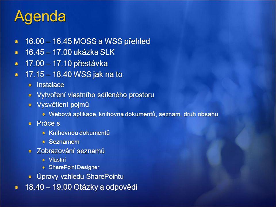 Agenda 16.00 – 16.45 MOSS a WSS přehled 16.45 – 17.00 ukázka SLK 17.00 – 17.10 přestávka 17.15 – 18.40 WSS jak na to Instalace Vytvoření vlastního sdíleného prostoru Vysvětlení pojmů Webová aplikace, knihovna dokumentů, seznam, druh obsahu Práce s Knihovnou dokumentů Seznamem Zobrazování seznamů Vlastní SharePoint Designer Úpravy vzhledu SharePointu 18.40 – 19.00 Otázky a odpovědi