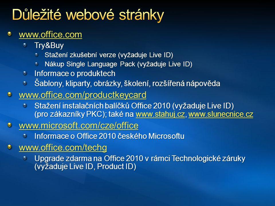 www.office.com Try&Buy Stažení zkušební verze (vyžaduje Live ID) Nákup Single Language Pack (vyžaduje Live ID) Informace o produktech Šablony, kliparty, obrázky, školení, rozšířená nápověda www.office.com/productkeycard Stažení instalačních balíčků Office 2010 (vyžaduje Live ID) (pro zákazníky PKC); také na www.stahuj.cz, www.slunecnice.cz www.stahuj.czwww.slunecnice.czwww.stahuj.czwww.slunecnice.cz www.microsoft.com/cze/office Informace o Office 2010 českého Microsoftu www.office.com/techg Upgrade zdarma na Office 2010 v rámci Technologické záruky (vyžaduje Live ID, Product ID)