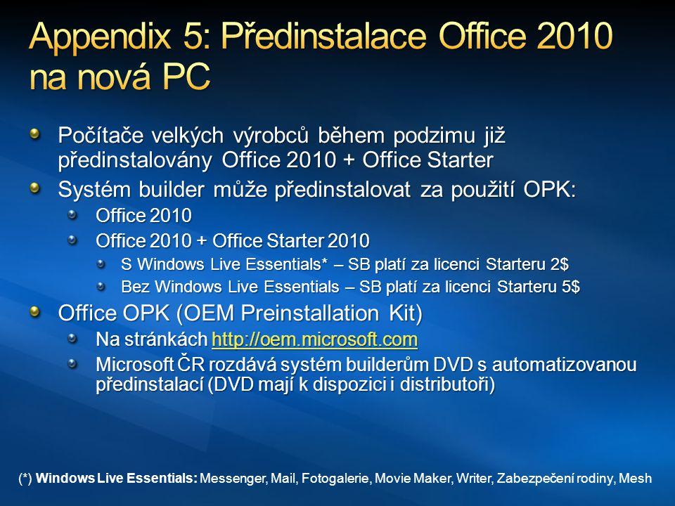 Počítače velkých výrobců během podzimu již předinstalovány Office 2010 + Office Starter Systém builder může předinstalovat za použití OPK: Office 2010 Office 2010 + Office Starter 2010 S Windows Live Essentials* – SB platí za licenci Starteru 2$ Bez Windows Live Essentials – SB platí za licenci Starteru 5$ Office OPK (OEM Preinstallation Kit) Na stránkách http://oem.microsoft.com http://oem.microsoft.com Microsoft ČR rozdává systém builderům DVD s automatizovanou předinstalací (DVD mají k dispozici i distributoři) (*) Windows Live Essentials: Messenger, Mail, Fotogalerie, Movie Maker, Writer, Zabezpečení rodiny, Mesh