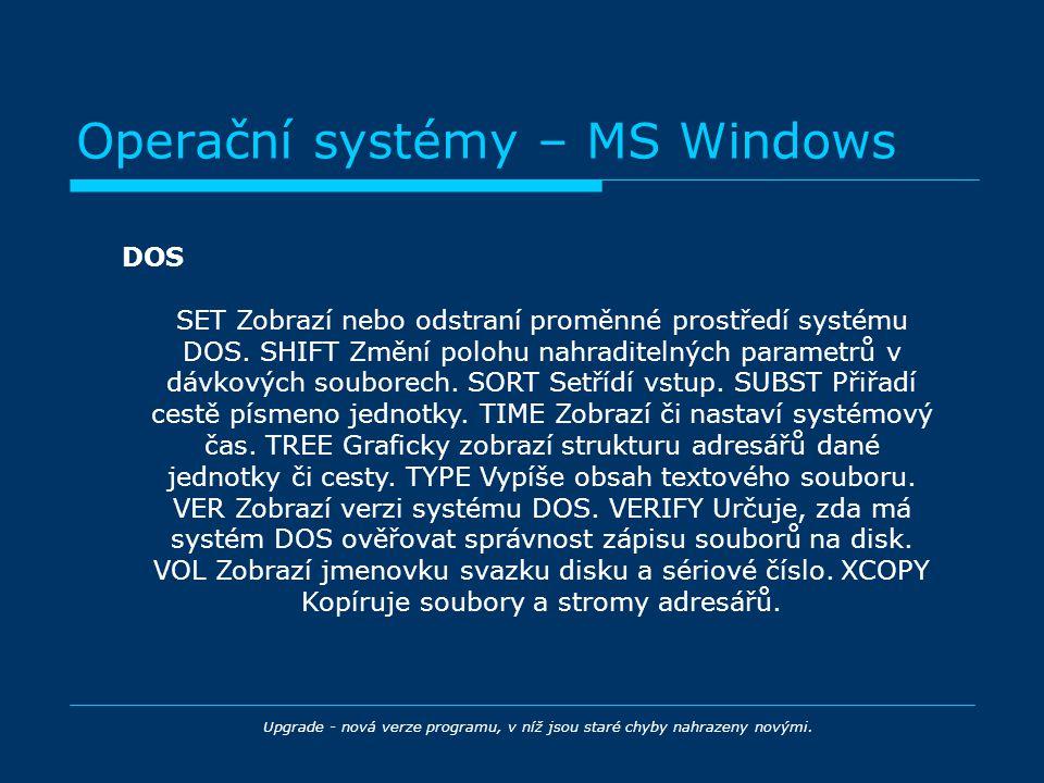 Operační systémy – MS Windows DOS Upgrade - nová verze programu, v níž jsou staré chyby nahrazeny novými. SET Zobrazí nebo odstraní proměnné prostředí