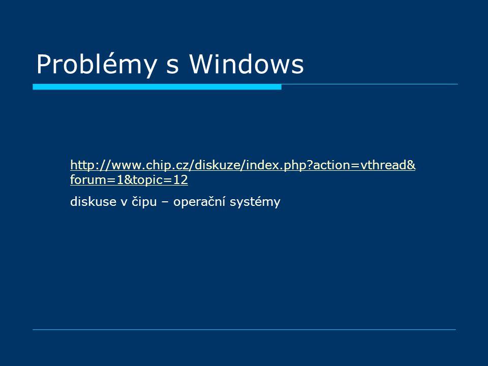 Problémy s Windows http://www.chip.cz/diskuze/index.php?action=vthread& forum=1&topic=12 diskuse v čipu – operační systémy