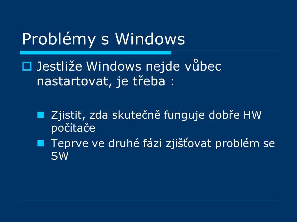 Problémy s Windows  Jestliže Windows nejde vůbec nastartovat, je třeba : Zjistit, zda skutečně funguje dobře HW počítače Teprve ve druhé fázi zjišťovat problém se SW