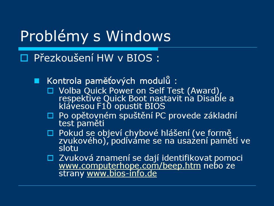 Problémy s Windows  Přezkoušení HW v BIOS : Kontrola paměťových modulů :  Volba Quick Power on Self Test (Award), respektive Quick Boot nastavit na Disable a klávesou F10 opustit BIOS  Po opětovném spuštění PC provede základní test paměti  Pokud se objeví chybové hlášení (ve formě zvukového), podíváme se na usazení pamětí ve slotu  Zvuková znamení se dají identifikovat pomoci www.computerhope.com/beep.htm nebo ze strany www.bios-info.de www.computerhope.com/beep.htmwww.bios-info.de