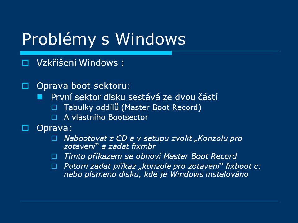"""Problémy s Windows  Vzkříšení Windows :  Oprava boot sektoru: První sektor disku sestává ze dvou částí  Tabulky oddílů (Master Boot Record)  A vlastního Bootsector  Oprava:  Nabootovat z CD a v setupu zvolit """"Konzolu pro zotavení a zadat fixmbr  Tímto příkazem se obnoví Master Boot Record  Potom zadat příkaz """"konzole pro zotavení fixboot c: nebo písmeno disku, kde je Windows instalováno"""