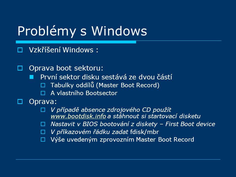 Problémy s Windows  Vzkříšení Windows :  Oprava boot sektoru: První sektor disku sestává ze dvou částí  Tabulky oddílů (Master Boot Record)  A vlastního Bootsector  Oprava:  V případě absence zdrojového CD použít www.bootdisk.info a stáhnout si startovací disketu www.bootdisk.info  Nastavit v BIOS bootování z diskety – First Boot device  V příkazovém řádku zadat fdisk/mbr  Výše uvedeným zprovozním Master Boot Record